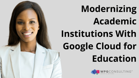 Modernizing Academic Institutions With Google Cloud for Education