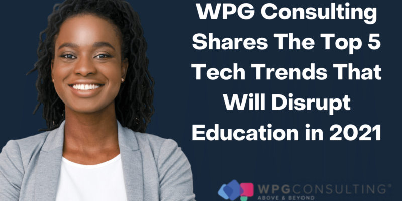 WPG Consulting Shares The Top 5 Tech Trends That Will Disrupt Education in 2021